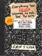 Everything You NEVER Wanted to Ask Your Parents - A Top Secret Boys Only Guide to Surviving Middle School ebook by Erin Silver, Illustrated by Matt Garby