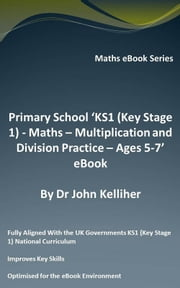 Primary School 'KS1 (Key Stage 1) - Maths - Multiplication and Division Practice – Ages 5-7' eBook ebook by Dr John Kelliher