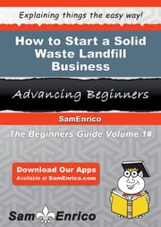 How to Start a Solid Waste Landfill Business - How to Start a Solid Waste Landfill Business ebook by Reta Dugas