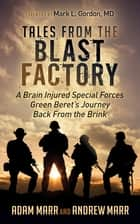 Tales From the Blast Factory - A Brain Injured Special Forces Green Beret's Journey Back From the Brink ebook by Andrew Marr, Adam Marr, Mark L. Gordon,...