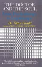 The Doctor and the Soul - From Psychotherapy to Logotherapy ebook by Viktor E Frankl