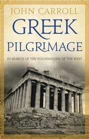 Greek Pilgrimage - In Search of the Foundations of the West ebook by John Carroll