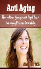 Anti Aging: How to Grow Younger and Fight Back the Aging Process Gracefully ebook by Amy Boyce