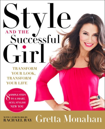 Style and the Successful Girl - Transform Your Look, Transform Your Life ebook by Gretta Monahan