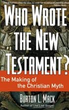 Who Wrote the New Testament? - The Making of the Christian Myth ebook by Burton L. Mack