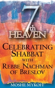 Seventh Heaven - Celebrating Shabbat with Rebbe Nachman of Breslov ebook by Moshe Mykoff