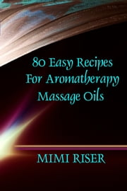 80 Easy Recipes for Aromatherapy Massage Oils ebook by Mimi Riser