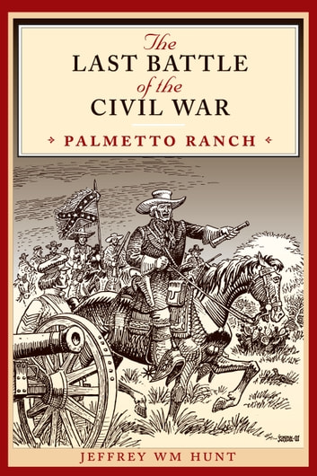 The Last Battle of the Civil War - Palmetto Ranch ebook by Jeffrey Wm Hunt