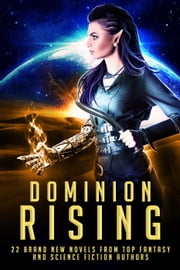Dominion Rising: 22 Brand New Novels from Top Fantasy and Science Fiction Authors ebook by Gwynn White, Erin St Pierre, Samuel Peralta,...