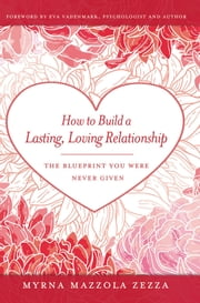 How to Build a Lasting, Loving Relationship - The Blueprint You Were Never Given ebook by Myrna Mazzola Zezza