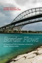 Border Flows - A Century of the Canadian-American Water Relationship ebook by Lynne Heasley, Daniel Macfarlane