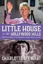 Little House in the Hollywood Hills: A Bad Girl's Guide to Becoming Miss Beadle, Mary X, and Me ebook by Charlotte Stewart