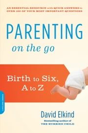 Parenting on the Go - Birth to Six, A to Z ebook by David Elkind