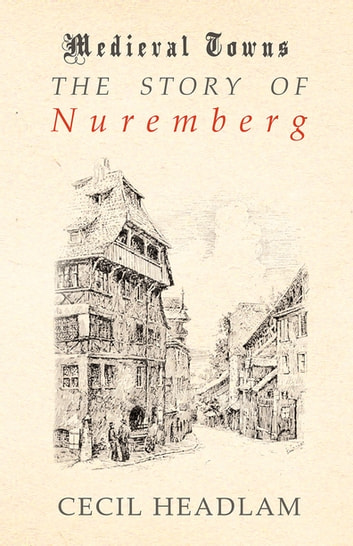 The Story of Nuremberg (Medieval Towns Series) ebook by Cecil Headlam