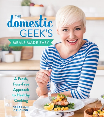 The Domestic Geek's Meals Made Easy - A Fresh, Fuss-Free Approach to Healthy Cooking ebook by Sara Lynn Cauchon