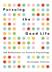 Pursuing the Good Life - 100 Reflections on Positive Psychology ebook by Christopher Peterson