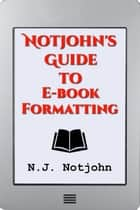 Notjohn's Guide to E-Book Formatting ebook by N. J. Notjohn