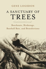 A Sanctuary of Trees - Beechnuts, Birdsongs, Baseball Bats, and Benedictions ebook by Gene Logsdon