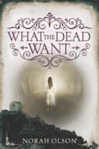 What the Dead Want ebook by Norah Olson