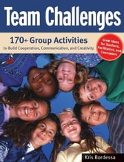 Team Challenges: 170+ Group Activities to Build Cooperation, Communication, and Creativity ebook by Bordessa, Kris