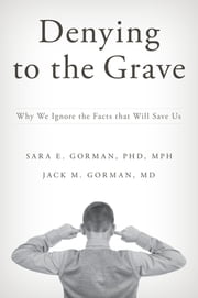 Denying to the Grave - Why We Ignore the Facts That Will Save Us ebook by Sara E. Gorman,Jack M. Gorman
