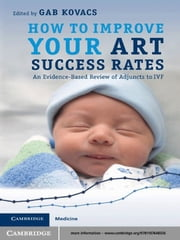How to Improve your ART Success Rates - An Evidence-Based Review of Adjuncts to IVF ebook by Gab Kovacs