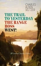 THE TRAIL TO YESTERDAY + THE RANGE BOSS + WEST! (Western Classics Series) - Adventure Tales of New York Women in the Wild West eBook by Charles Alden Seltzer