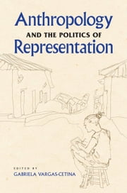 Anthropology and the Politics of Representation ebook by Gabriela Vargas-Cetina,Gabriela Vargas-Cetina,June C. Nash,Steffan Igor Ayora-Diaz,Beth A. Conklin,Les W. Field,Katie Glaskin,Frederic W. Gleach,Tracey Heatherington,Bernard C. Perley,Vilma Santiago-Irizarry,Timothy J. Smith,Sergey Sokolovskiy,David Stoll,Gabriela Vargas-Cetina,Thomas M. Wilson