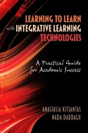 Learning to Learn with Integrative Learning Technologies (ILT) - A Practical Guide for Academic Success ebook by Anastasia Kitsantas,Nada Dabbagh