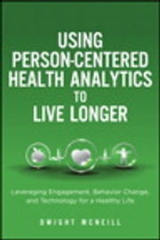 Using Person-Centered Health Analytics to Live Longer - Leveraging Engagement, Behavior Change, and Technology for a Healthy Life ebook by Dwight McNeill