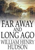 Far Away and Long Ago ebook by William Henry Hudson
