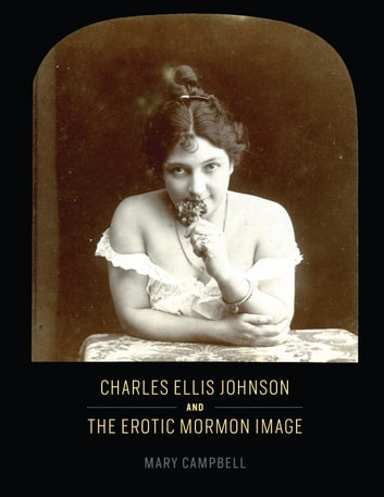 Charles Ellis Johnson and the Erotic Mormon Image ebook by Mary Campbell