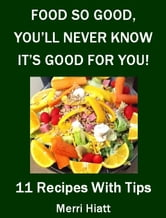 Food So Good, You'll Never Know It's Good For You (11 Recipes With Tips) ebook by Merri Hiatt