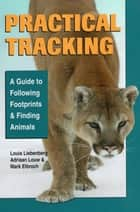 Practical Tracking - A Guide to Following Footprints and Finding Animals ebook by Mark Elbroch, Louis Liebenberg, Adriaan Dr Louw