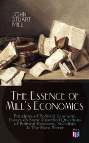 The Essence of Mill's Economics: Principles of Political Economy, Essays on Some Unsettled Questions of Political Economy, Socialism & The Slave Power ebook by John Stuart Mill