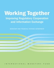Working Together: Improving Regulatory Cooperation and Information Exchange ebook by International Monetary Fund