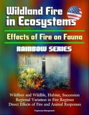 Wildland Fire in Ecosystems: Effects of Fire on Fauna (Rainbow Series) - Wildfires and Wildlife, Habitat, Succession, Regional Variation in Fire Regimes, Direct Effects of Fire and Animal Responses ebook by Progressive Management