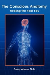 The Conscious Anatomy - Healing the Real You ebook by Case Adams Naturopath