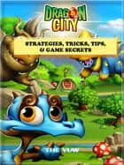 Dragon City Strategies, Tricks, Tips, & Game Secrets ebook by The Yuw