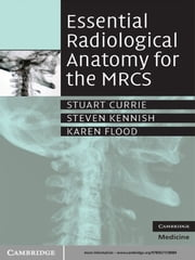 Essential Radiological Anatomy for the MRCS ebook by Stuart Currie, BSc MB ChB MRCS,Steven Kennish, MB ChB MRCS,Karen Flood, BMedSci BM BS MRCS