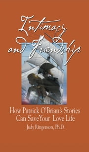 Intimacy and Friendship:How Patrick O'Brian's Stories Can Save Your Love Life ebook by Ringenson Ph. D.,Judy
