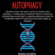 Autophagy - Learn How to Activate Autophagy Safely through Intermittent Fasting, Exercise and Diet. A Beginner's Guide to Intermittent Fasting and Metabolic Reset. audiobook by Ronald Olympia