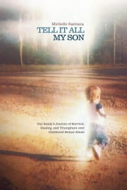 TELL IT ALL MY SON - Our family's Journey of Survivor, Healing, and Triumphant over Childhood Sexual Abuse ebook by Michelle Santana
