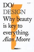 Do Design - Why beauty is key to everything ebook by Alan Moore