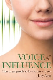 Voice of Influence - How to get people to love to listen to you ebook by Judy Apps