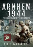Arnhem 1944 - The Human Tragedy of the Bridge Too Far ebook by Dilip Sarkar
