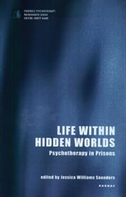 Life within Hidden Worlds - Psychotherapy in Prisons ebook by Jessica Williams Saunders