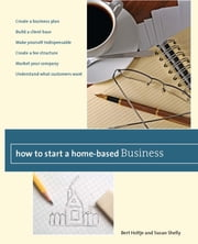 How to Start a Home-Based Business - Create a Business Plan*Build a Client Base*Make Yourself Indispensable*Create a Fee Structure*Market Your Company*Understand What Customers Want ebook by Bert Holtje,Susan Shelly