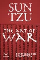 Sun Tzu. The art of war. - Strategies for competition. ebook by Sun Tzu