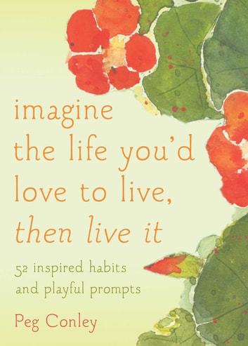 Imagine the Life You'd Love to Live, Then Live It - 52 Inspired Habits and Playful Prompts ebook by Peg Conley